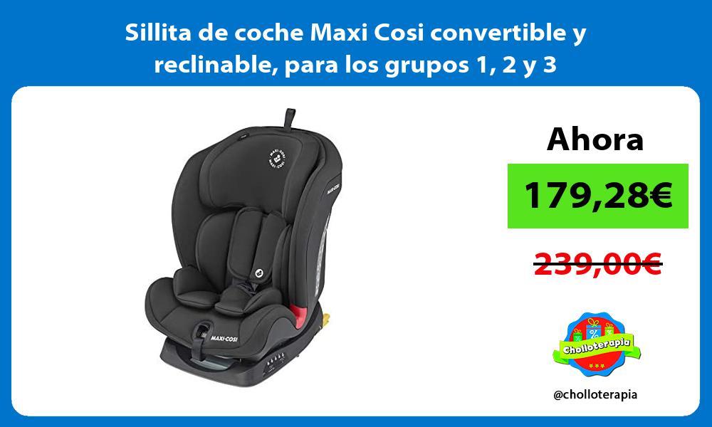 Sillita de coche Maxi Cosi convertible y reclinable para los grupos 1 2 y 3