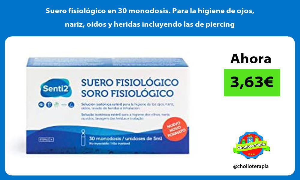 Suero fisiológico en 30 monodosis Para la higiene de ojos nariz oídos y heridas incluyendo las de piercing