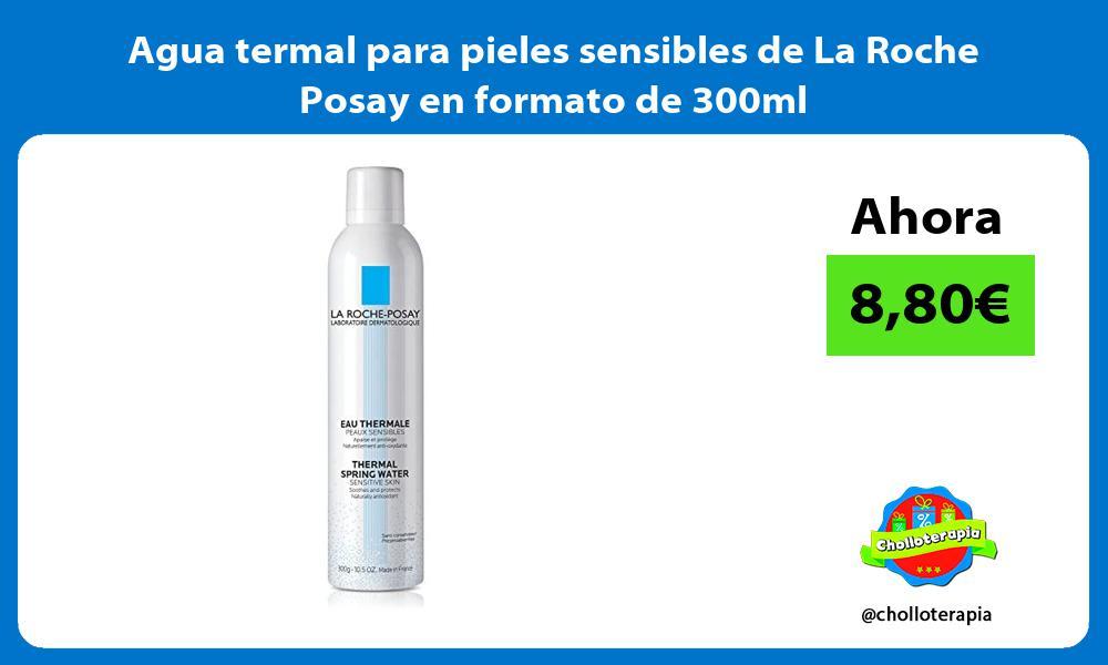 Agua termal para pieles sensibles de La Roche Posay en formato de 300ml