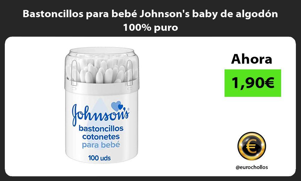 Bastoncillos para bebé Johnsons baby de algodón 100 puro