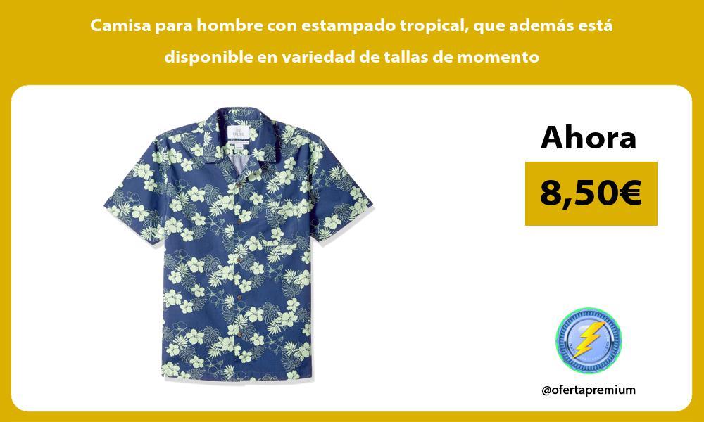Camisa para hombre con estampado tropical que además está disponible en variedad de tallas de momento