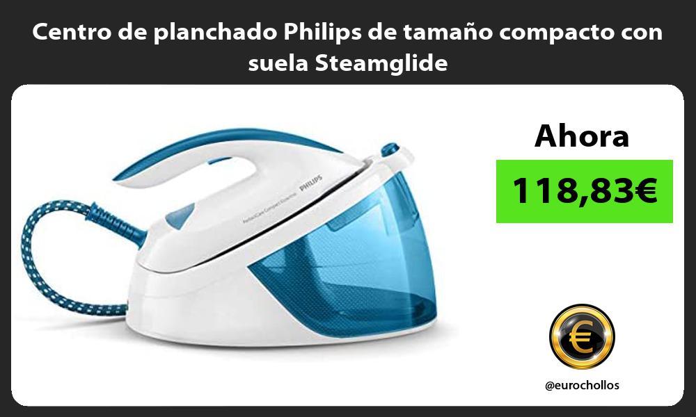Centro de planchado Philips de tamaño compacto con suela Steamglide