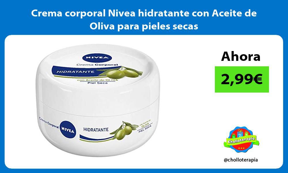 Crema corporal Nivea hidratante con Aceite de Oliva para pieles secas