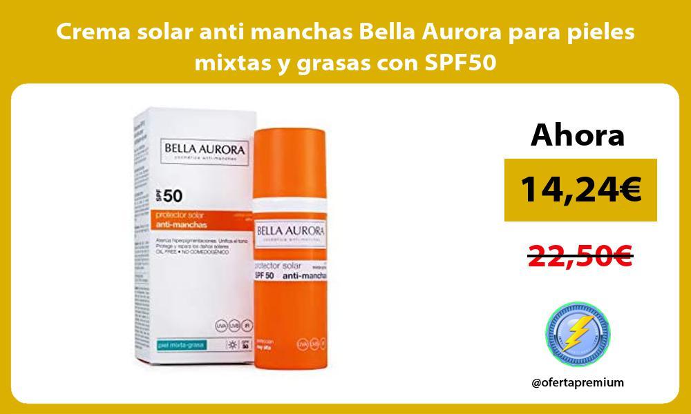 Crema solar anti manchas Bella Aurora para pieles mixtas y grasas con SPF50
