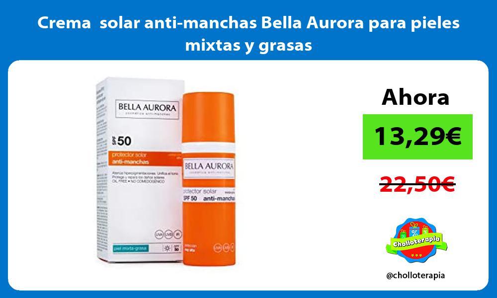 Crema solar anti manchas Bella Aurora para pieles mixtas y grasas