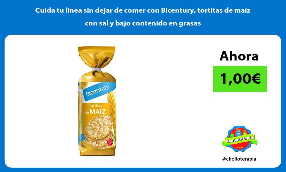Cuida tu línea sin dejar de comer con Bicentury tortitas de maíz con sal y bajo contenido en grasas