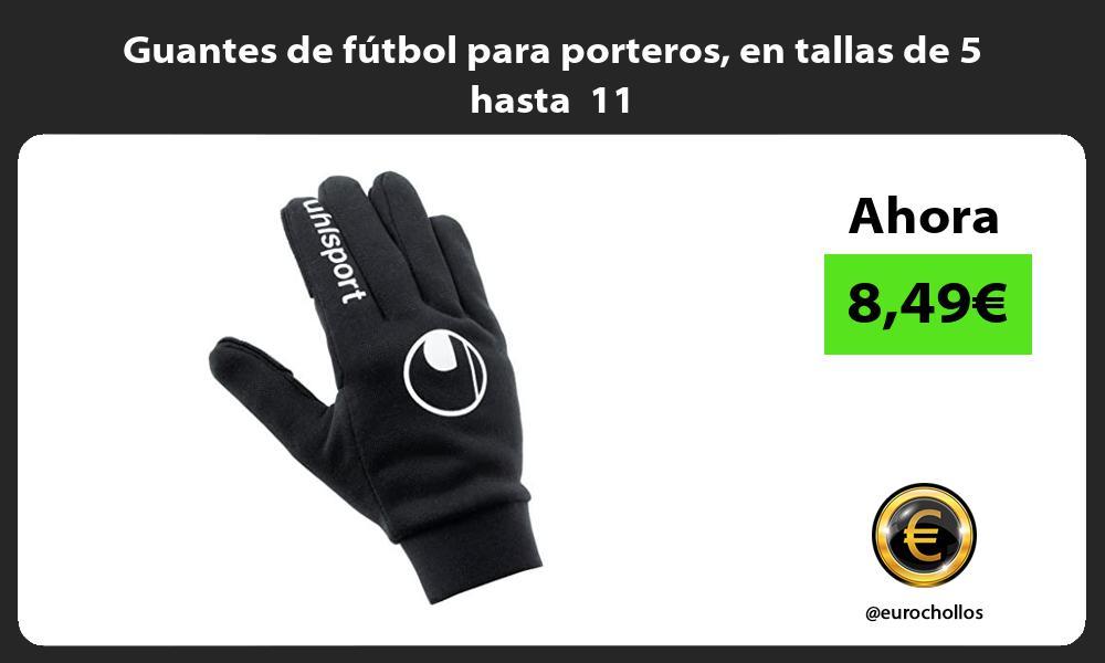Guantes de fútbol para porteros en tallas de 5 hasta 11