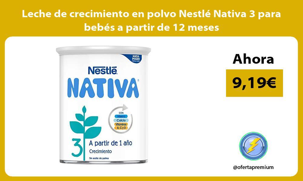 Leche de crecimiento en polvo Nestlé Nativa 3 para bebés a partir de 12 meses