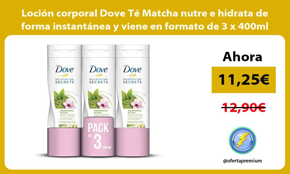 Loción corporal Dove Té Matcha nutre e hidrata de forma instantánea y viene en formato de 3 x 400ml