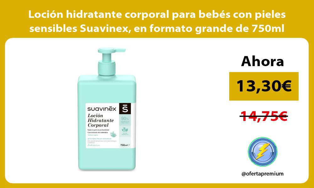 Loción hidratante corporal para bebés con pieles sensibles Suavinex en formato grande de 750ml