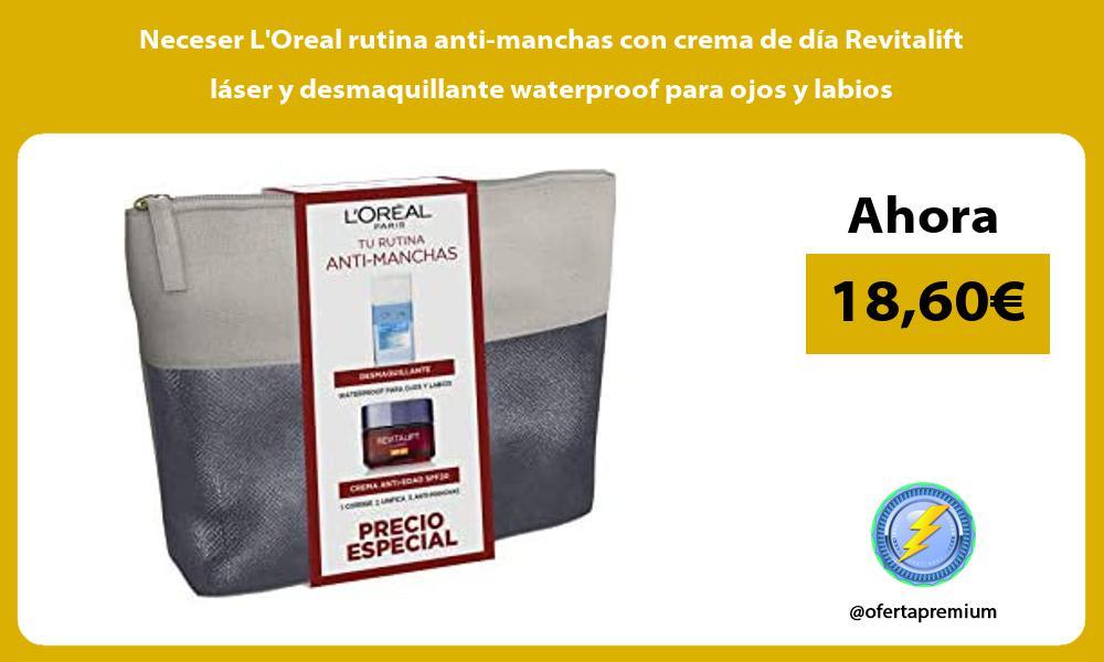 Neceser LOreal rutina anti manchas con crema de día Revitalift láser y desmaquillante waterproof para ojos y labios