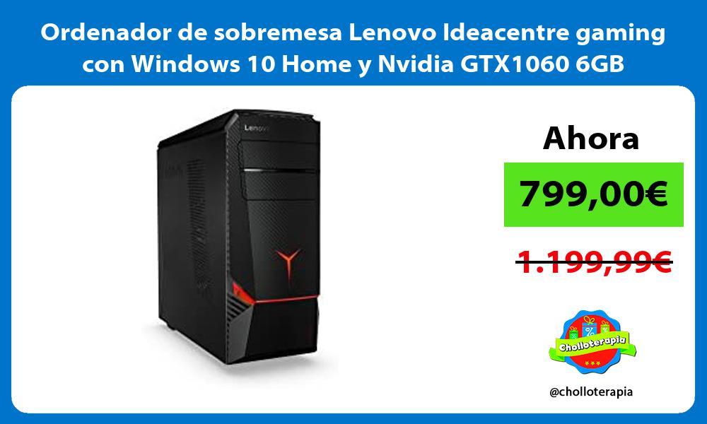 Ordenador de sobremesa Lenovo Ideacentre gaming con Windows 10 Home y Nvidia GTX1060 6GB