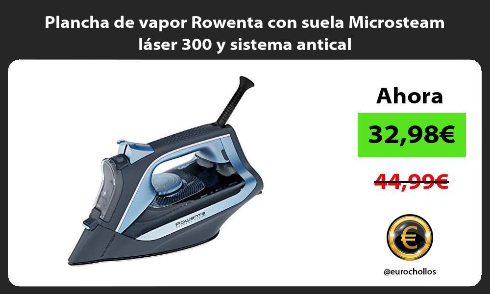 Plancha de vapor Rowenta con suela Microsteam láser 300 y sistema antical