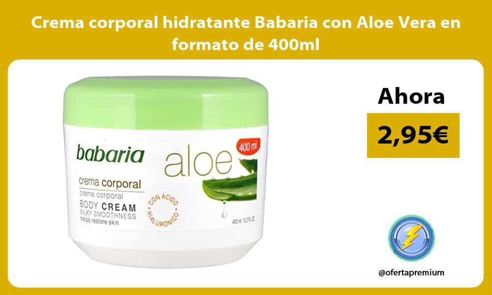 Crema corporal hidratante Babaria con Aloe Vera en formato de 400ml