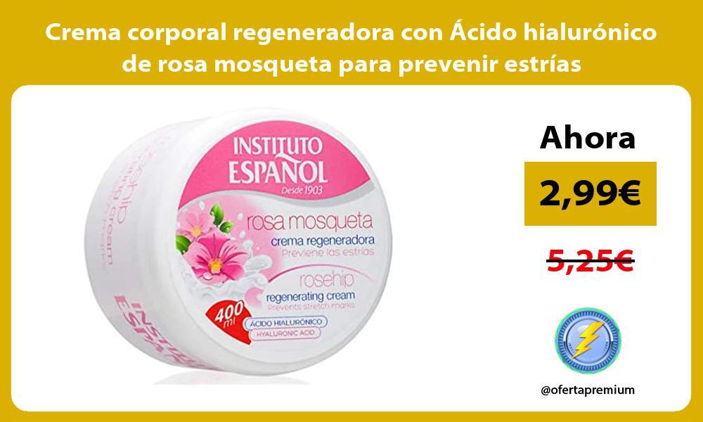 Crema corporal regeneradora con Ácido hialurónico de rosa mosqueta para prevenir estrías