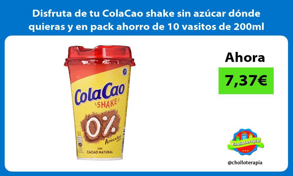 Disfruta de tu ColaCao shake sin azúcar dónde quieras y en pack ahorro de 10 vasitos de 200ml