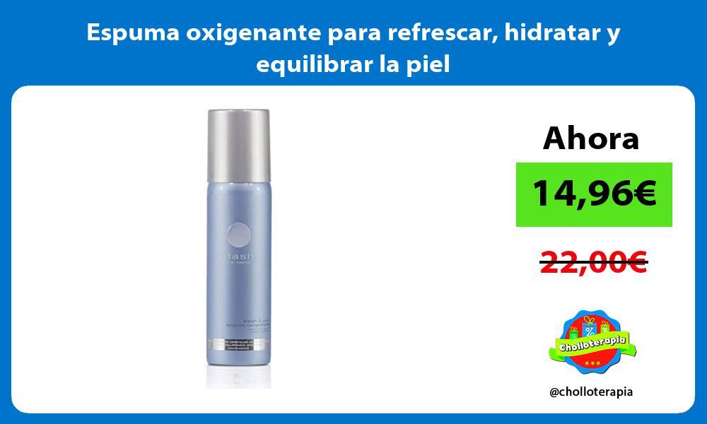 Espuma oxigenante para refrescar hidratar y equilibrar la piel