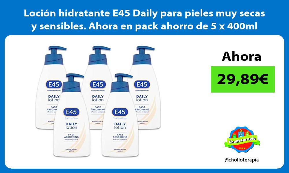 Loción hidratante E45 Daily para pieles muy secas y sensibles Ahora en pack ahorro de 5 x 400ml