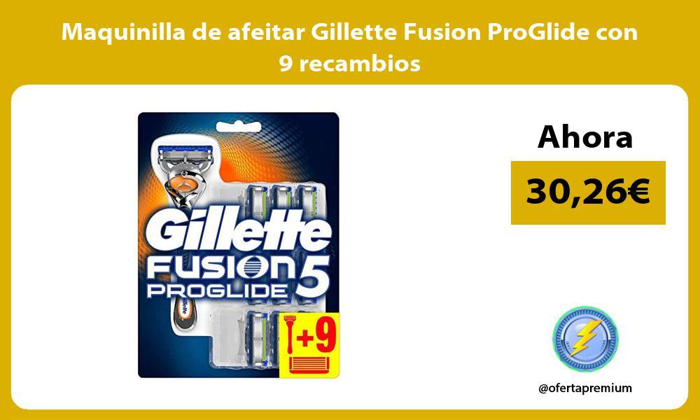 Maquinilla de afeitar Gillette Fusion ProGlide con 9 recambios