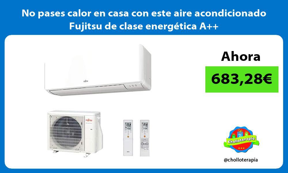 No pases calor en casa con este aire acondicionado Fujitsu de clase energética A