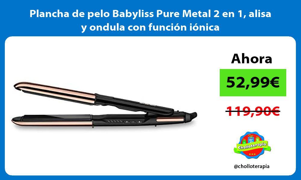 Plancha de pelo Babyliss Pure Metal 2 en 1 alisa y ondula con función iónica