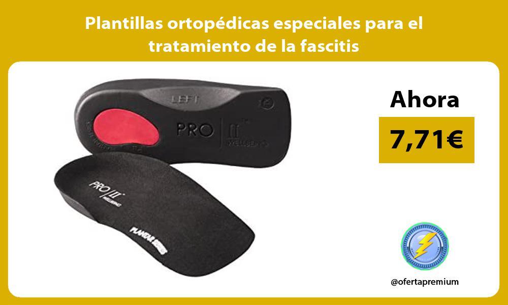 Plantillas ortopédicas especiales para el tratamiento de la fascitis