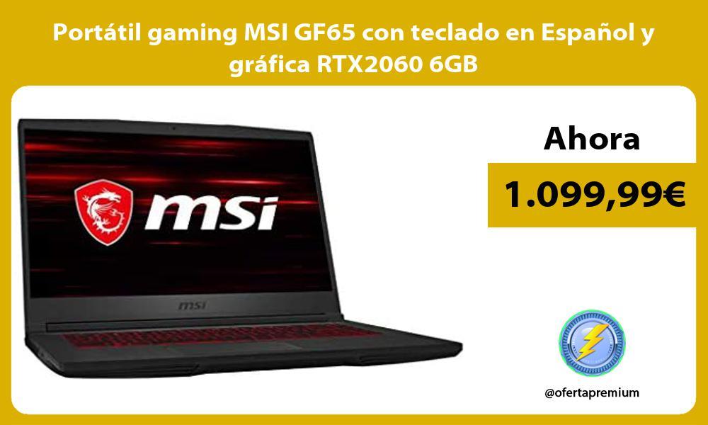 Portátil gaming MSI GF65 con teclado en Español y gráfica RTX2060 6GB