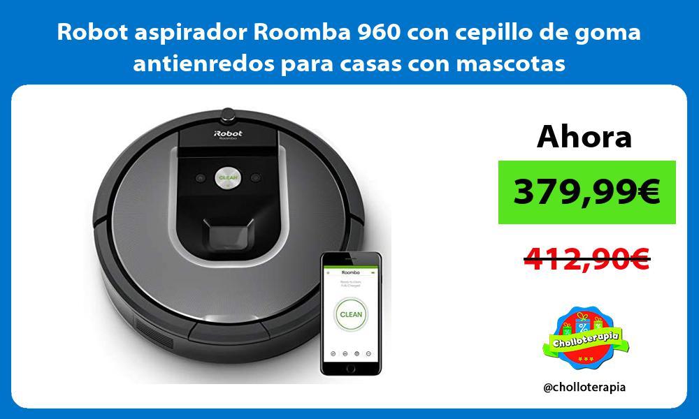Robot aspirador Roomba 960 con cepillo de goma antienredos para casas con mascotas