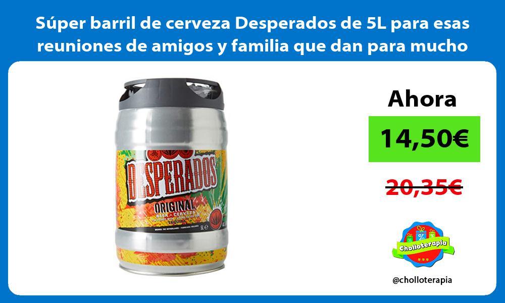 Súper barril de cerveza Desperados de 5L para esas reuniones de amigos y familia que dan para mucho