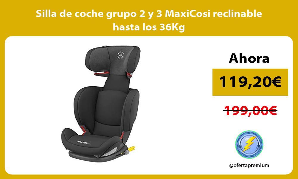 Silla de coche grupo 2 y 3 MaxiCosi reclinable hasta los 36Kg