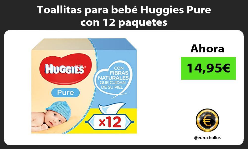 Toallitas para bebé Huggies Pure con 12 paquetes