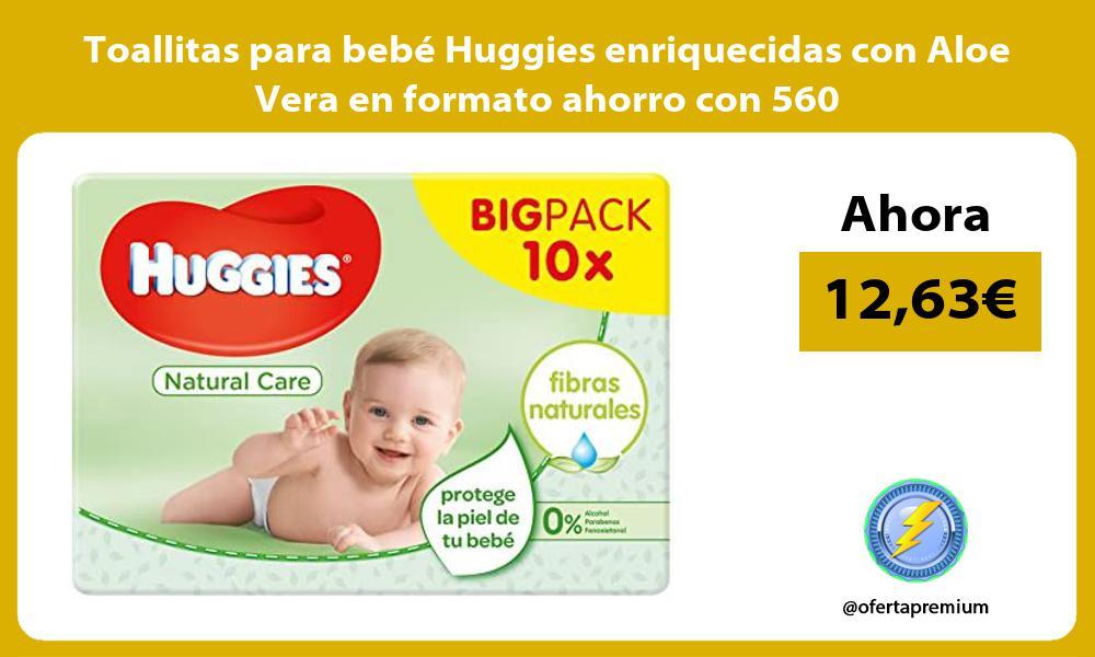 Toallitas para bebé Huggies enriquecidas con Aloe Vera en formato ahorro con 560