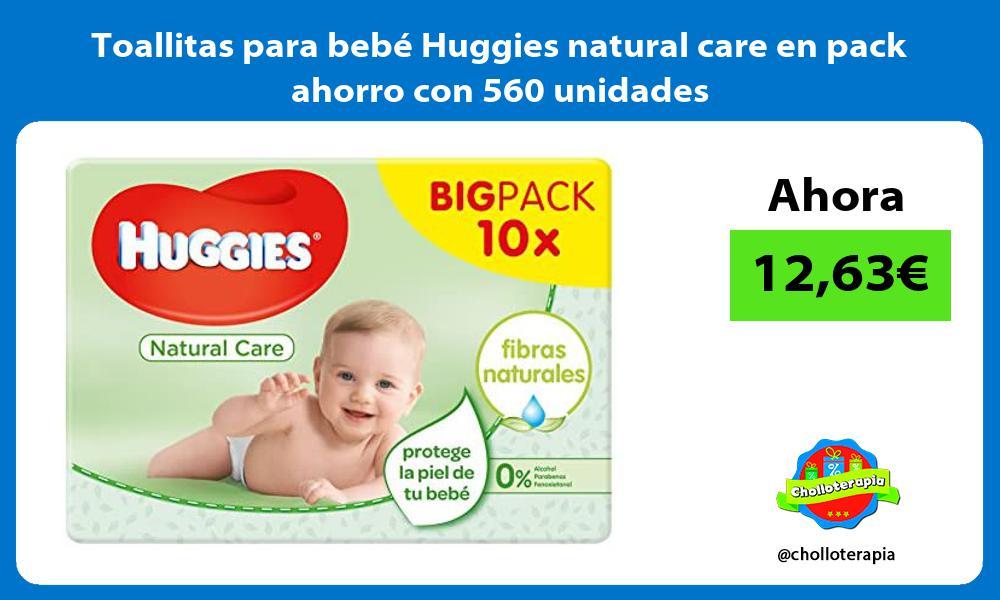 Toallitas para bebé Huggies natural care en pack ahorro con 560 unidades