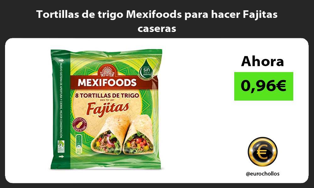 Tortillas de trigo Mexifoods para hacer Fajitas caseras
