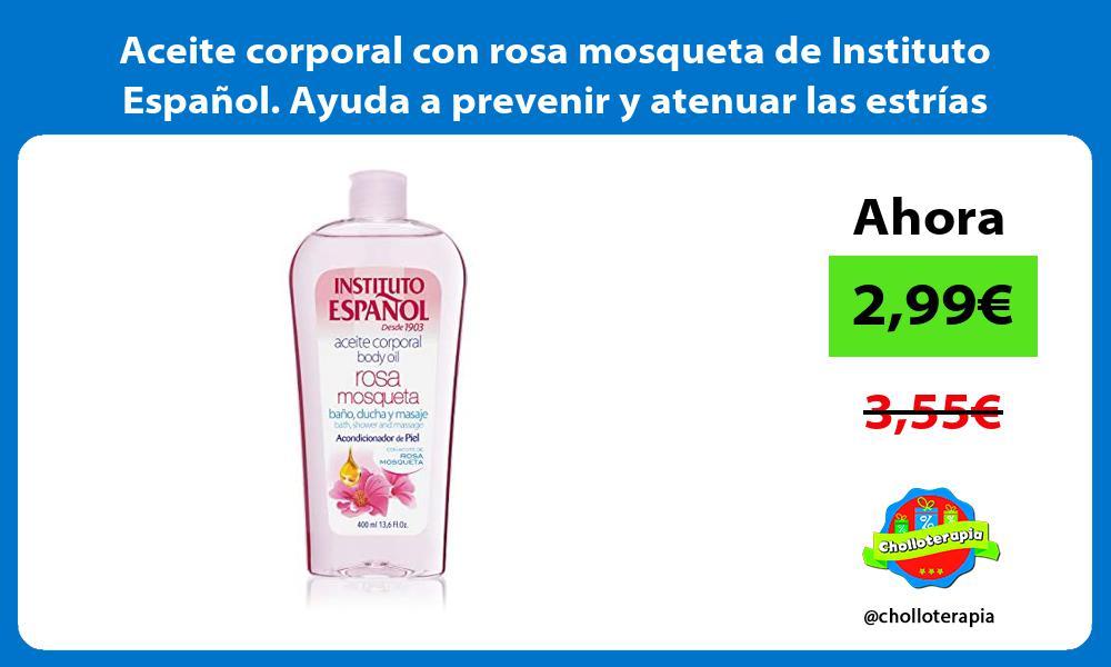 Aceite corporal con rosa mosqueta de Instituto Español Ayuda a prevenir y atenuar las estrías