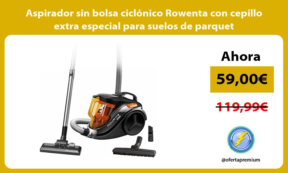Aspirador sin bolsa ciclónico Rowenta con cepillo extra especial para suelos de parquet