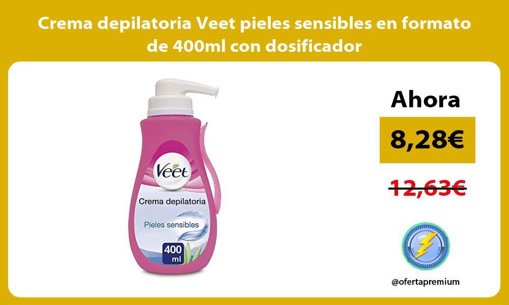 Crema depilatoria Veet pieles sensibles en formato de 400ml con dosificador