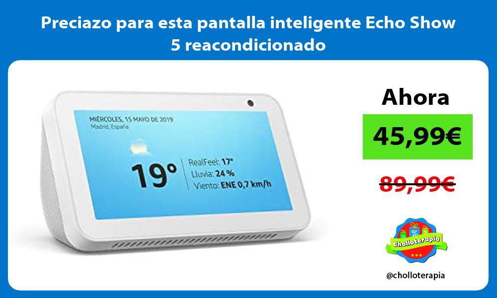 Preciazo para esta pantalla inteligente Echo Show 5 reacondicionado