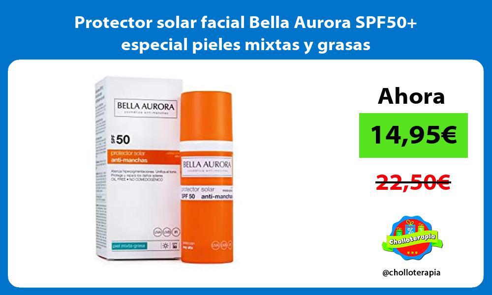 Protector solar facial Bella Aurora SPF50 especial pieles mixtas y grasas
