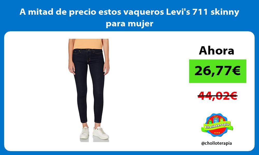 A mitad de precio estos vaqueros Levis 711 skinny para mujer