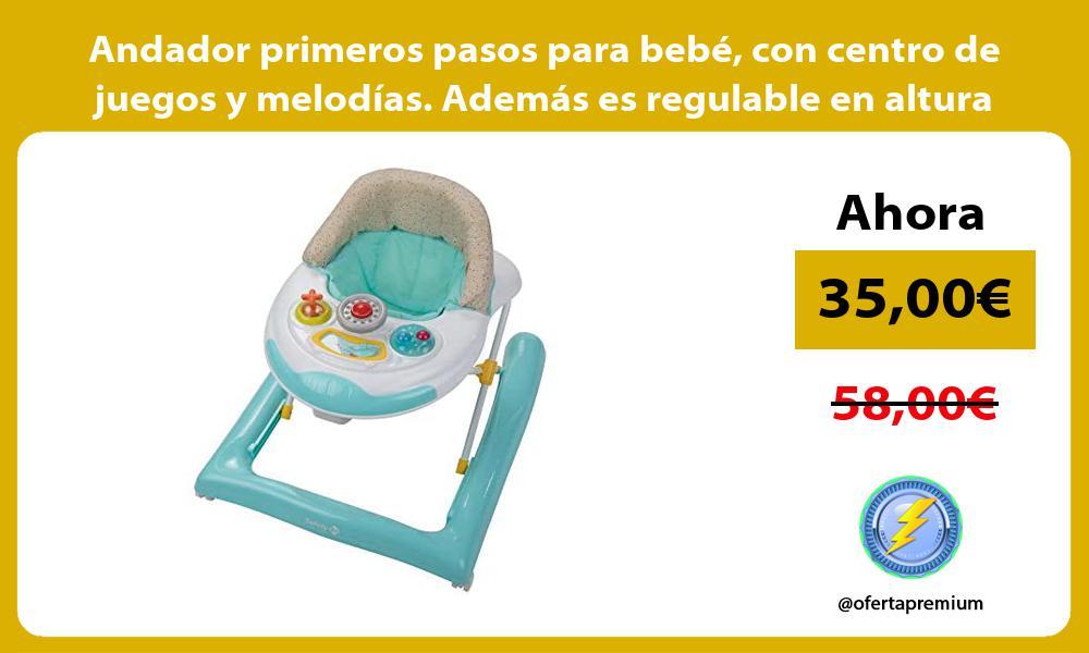 Andador primeros pasos para bebé con centro de juegos y melodías Además es regulable en altura