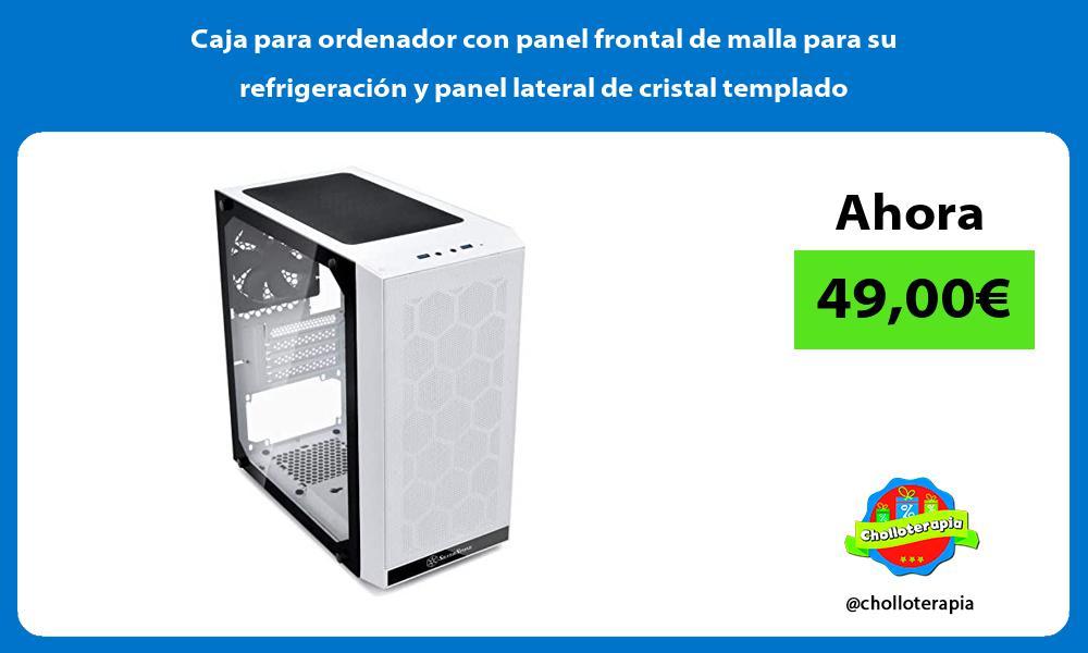 Caja para ordenador con panel frontal de malla para su refrigeración y panel lateral de cristal templado