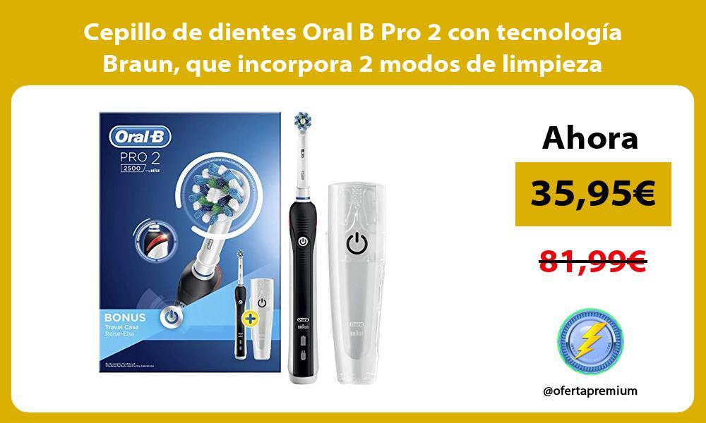 Cepillo de dientes Oral B Pro 2 con tecnología Braun que incorpora 2 modos de limpieza