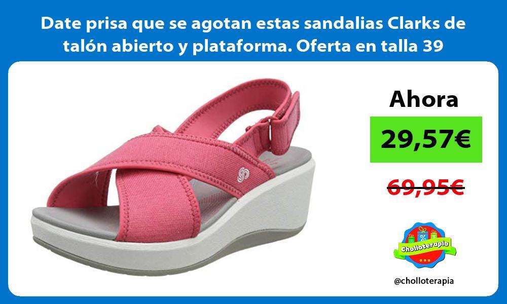 Date prisa que se agotan estas sandalias Clarks de talón abierto y plataforma Oferta en talla 39