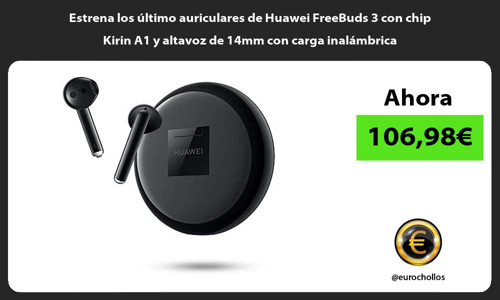 Estrena los último auriculares de Huawei FreeBuds 3 con chip Kirin A1 y altavoz de 14mm con carga inalámbrica