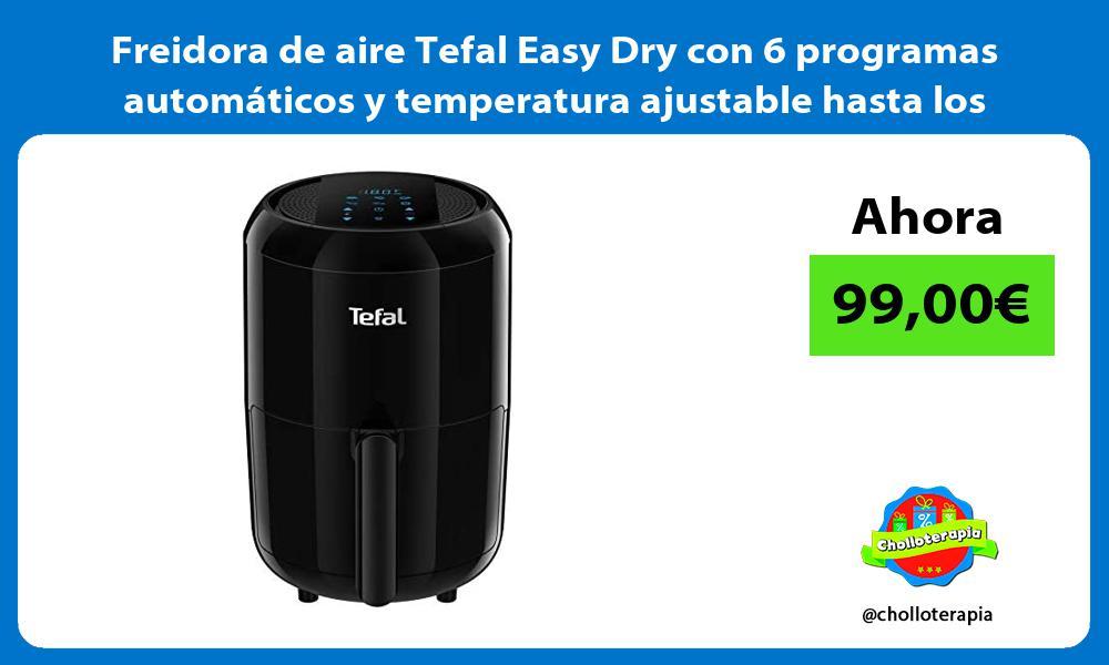 Freidora de aire Tefal Easy Dry con 6 programas automáticos y temperatura ajustable hasta los 200ºC