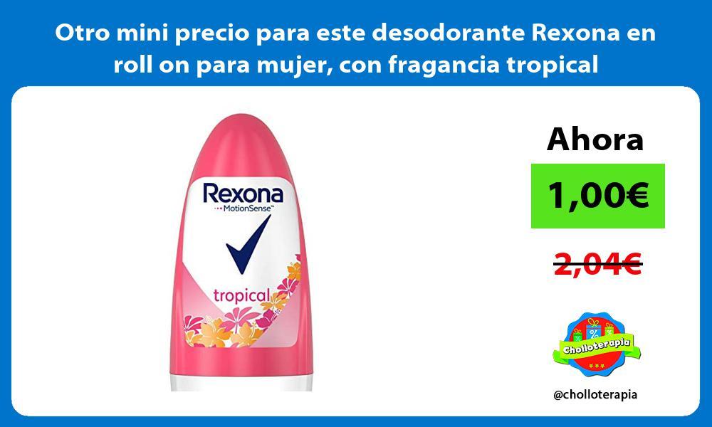 Otro mini precio para este desodorante Rexona en roll on para mujer con fragancia tropical