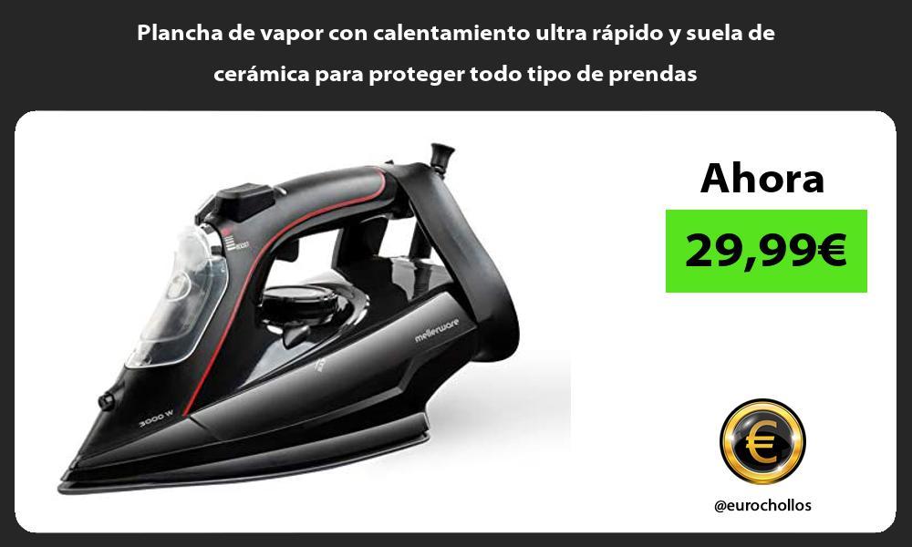 Plancha de vapor con calentamiento ultra rápido y suela de cerámica para proteger todo tipo de prendas