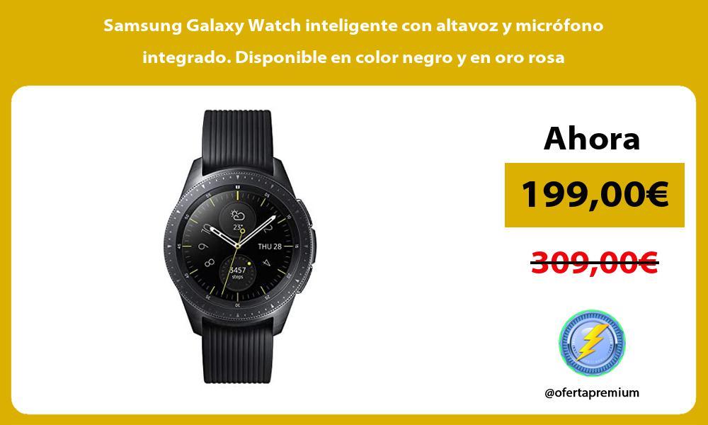 Samsung Galaxy Watch inteligente con altavoz y micrófono integrado Disponible en color negro y en oro rosa