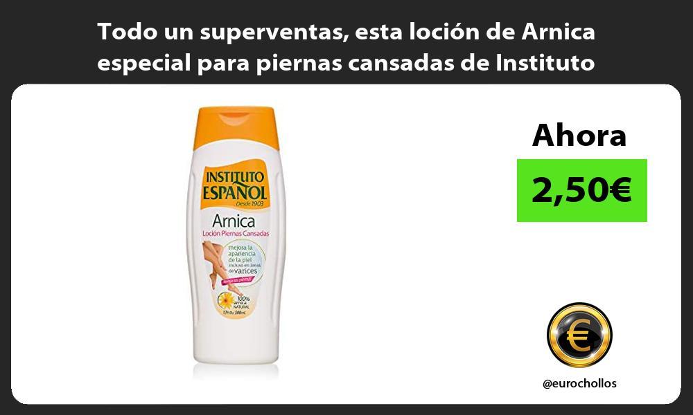Todo un superventas esta loción de Arnica especial para piernas cansadas de Instituto Español